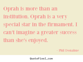 Oprah is more than an institution. oprah is.. Phil Donahue good success quotes