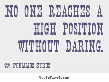 Quotes about success - No one reaches a high position without daring.