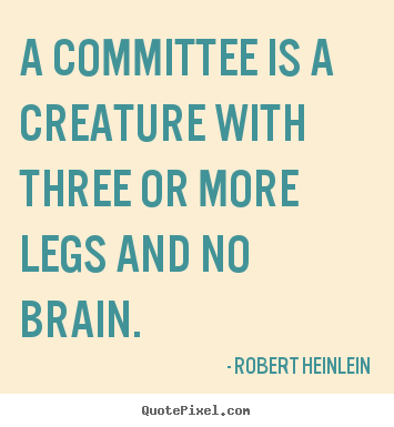 Success quotes - A committee is a creature with three or more legs and no brain.