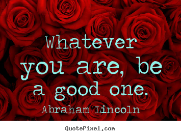 Abraham Lincoln picture quote - Whatever you are, be a good one. - Success quotes