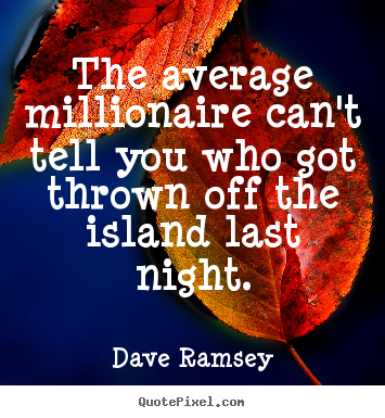 Dave Ramsey picture quotes - The average millionaire can't tell you who got thrown off the island.. - Success quotes