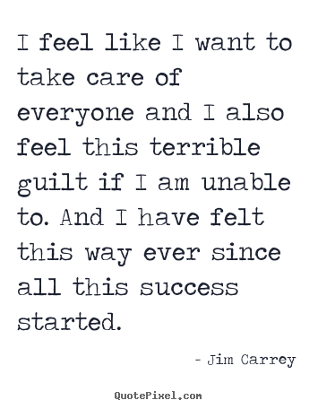 Jim Carrey picture quote - I feel like i want to take care of everyone.. - Success quotes