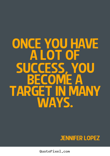 Quote about success - Once you have a lot of success, you become a target in many ways.