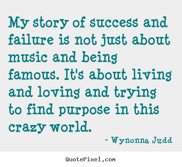 My story of success and failure is not just about music and being.. Wynonna Judd top success quotes