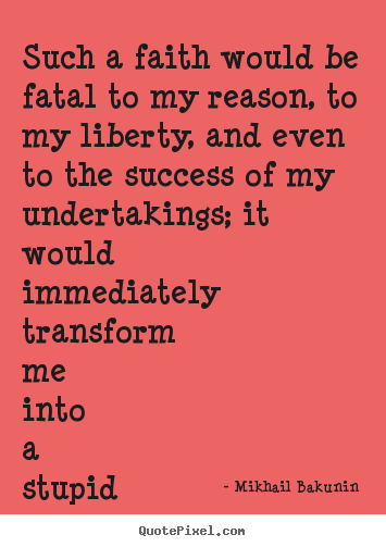 Mikhail Bakunin photo quotes - Such a faith would be fatal to my reason, to my liberty,.. - Success quotes