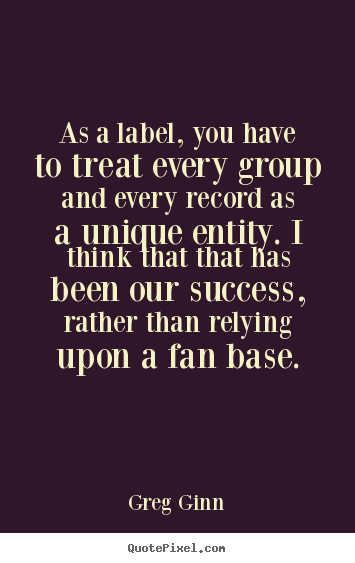 Quotes about success - As a label, you have to treat every group and every record as a unique..
