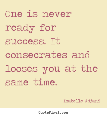 One is never ready for success. it consecrates and.. Isabelle Adjani famous success sayings