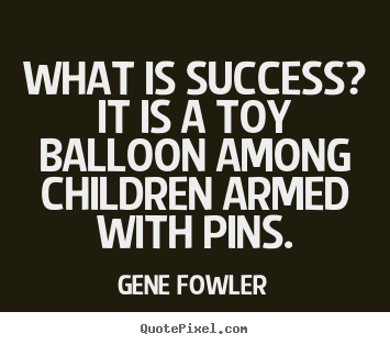Quote about success - What is success? it is a toy balloon among children armed with pins.