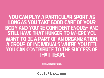 Alonzo Mourning picture quote - You can play a particular sport as long as you take good care.. - Success quotes
