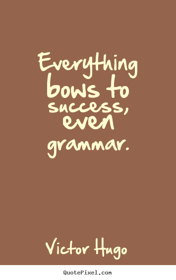 Success quote - Everything bows to success, even grammar.
