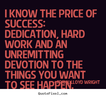 Frank Lloyd Wright picture quotes - I know the price of success: dedication, hard work.. - Success sayings