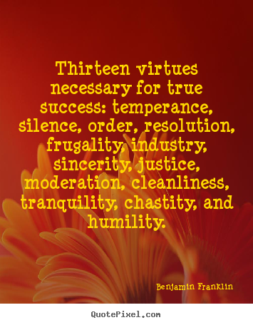 Benjamin Franklin picture quote - Thirteen virtues necessary for true success:.. - Success quote