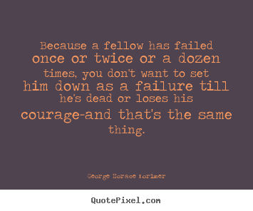 George Horace Lorimer image quotes - Because a fellow has failed once or twice or a dozen times, you.. - Success quotes