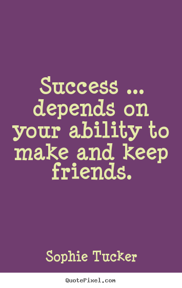Make personalized picture quotes about success - Success ... depends on your ability to make and keep friends.