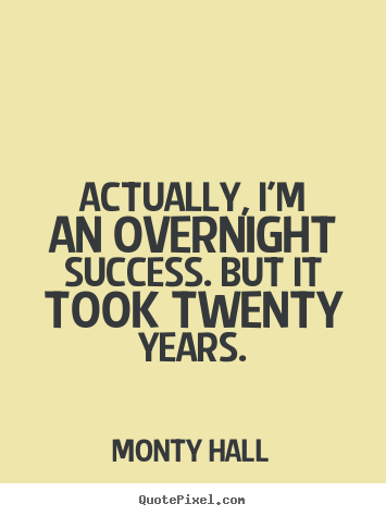 Actually, i'm an overnight success. but it.. Monty Hall greatest success quotes