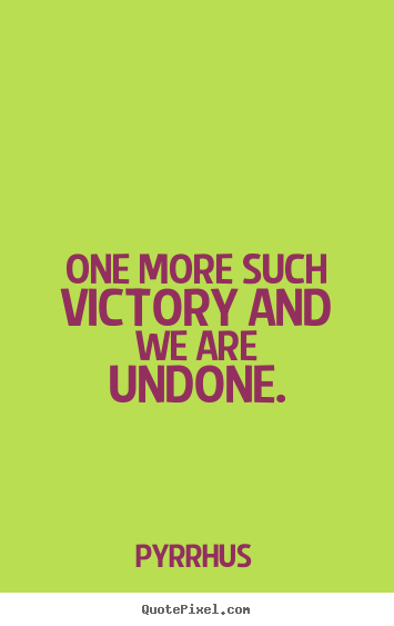 Success quote - One more such victory and we are undone.