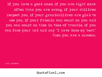 Success quote - If you have a good name, if you are right more often..