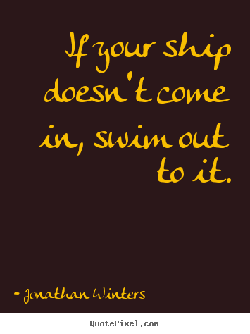 Sayings about success - If your ship doesn't come in, swim out to it.