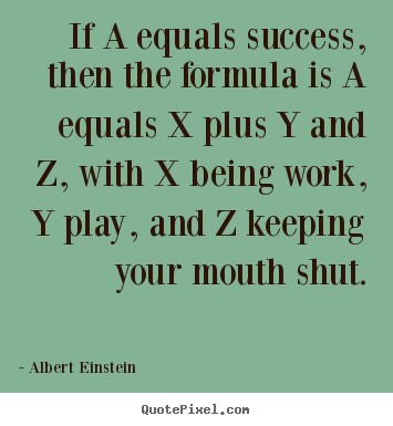 Quotes about success - If a equals success, then the formula is a equals x plus y..
