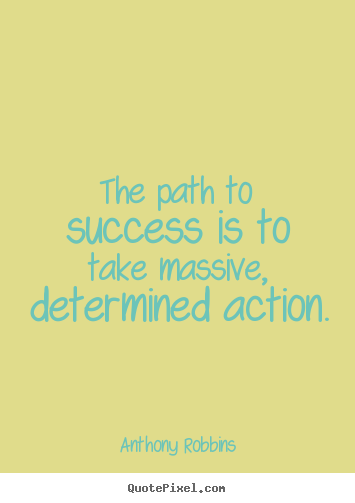 The path to success is to take massive, determined action. Anthony Robbins famous success sayings