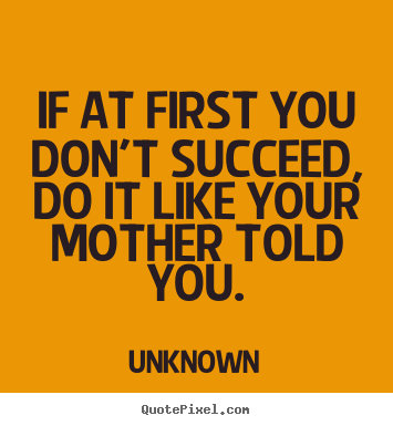 Success quotes - If at first you don't succeed, do it like your mother told..
