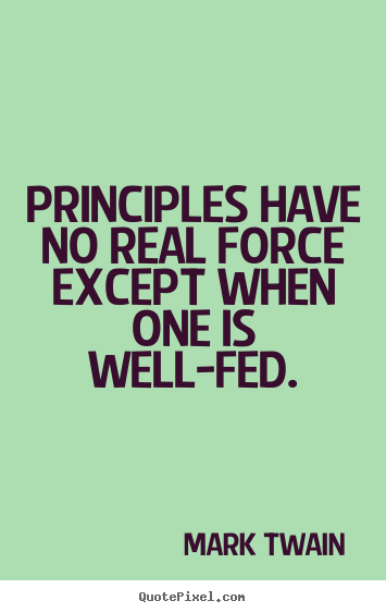 Success quotes - Principles have no real force except when one is well-fed.