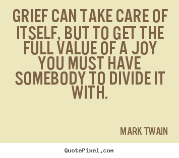 Grief can take care of itself, but to get.. Mark Twain greatest success quote