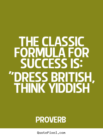 "Proverb picture quotes - The classic formula for success is: ""dress british, think.. - Success quotes"