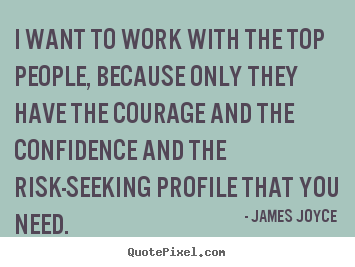 I want to work with the top people, because only they.. James Joyce best success quotes