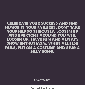 Quotes about success - Celebrate your success and find humor in your failures...
