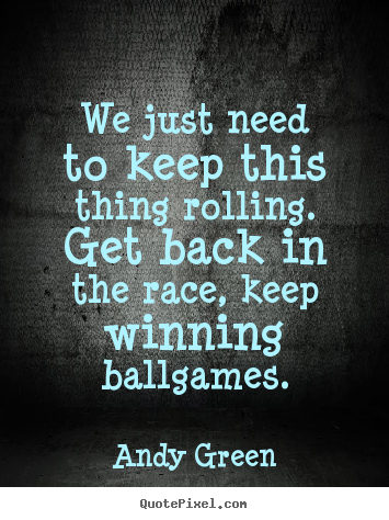 Diy picture quote about success - We just need to keep this thing rolling. get back in the race,..