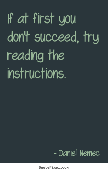 If at first you don't succeed, try reading the instructions. Daniel Nemec greatest success quote