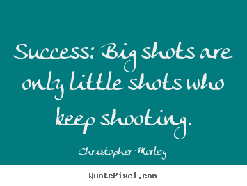 Diy picture quotes about success - Success: big shots are only little shots who keep shooting.