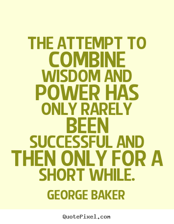 Success quotes - The attempt to combine wisdom and power has only..