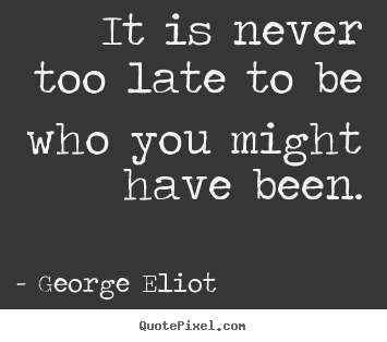 Quotes about success - It is never too late to be who you might have been.