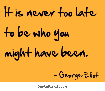 George Eliot picture quote - It is never too late to be who you might have been. - Success quote