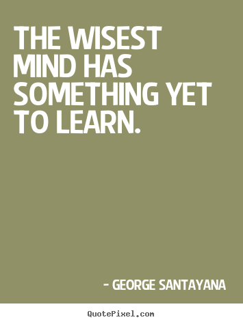 Quote about success - The wisest mind has something yet to learn.
