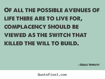 Of all the possible avenues of life there are to live for, complacency.. Gillis Triplett greatest success sayings