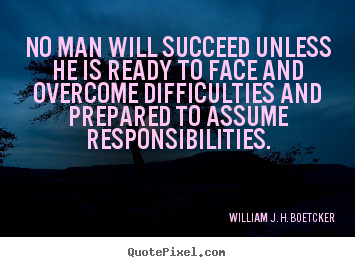 No man will succeed unless he is ready to face and overcome difficulties.. William J. H. Boetcker famous success quotes