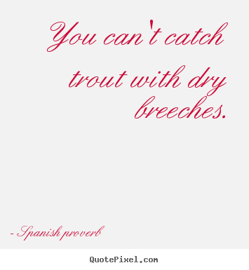 Spanish Proverb picture sayings - You can't catch trout with dry breeches. - Success quotes