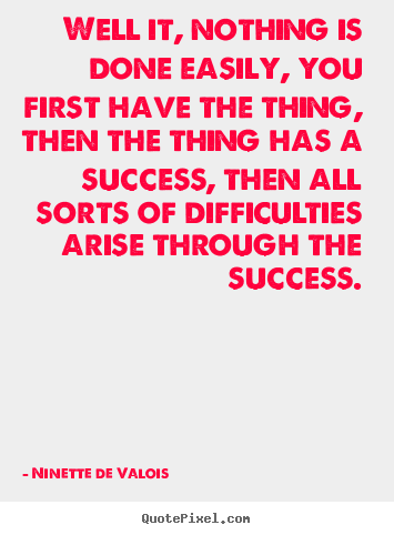 Success quote - Well it, nothing is done easily, you first have..