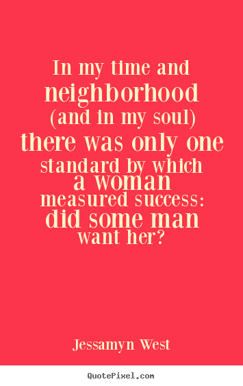 Jessamyn West picture quote - In my time and neighborhood (and in my soul) there was only one.. - Success quotes