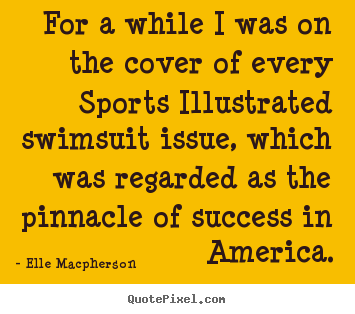 Elle Macpherson picture quote - For a while i was on the cover of every sports illustrated.. - Success quotes