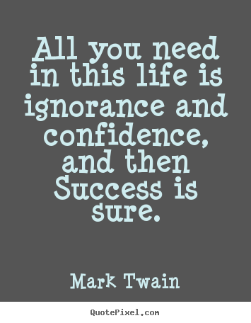 Diy picture quotes about success - All you need in this life is ignorance and..