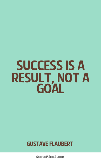 Gustave Flaubert picture quotes - Success is a result, not a goal - Success sayings