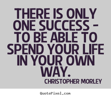 There is only one success - to be able to spend your life.. Christopher Morley famous success quotes