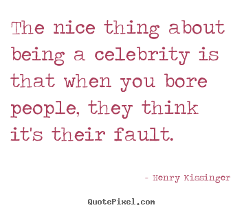 The nice thing about being a celebrity is that when you bore.. Henry Kissinger great success quote