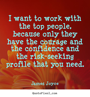 I want to work with the top people, because only.. James Joyce top success quotes