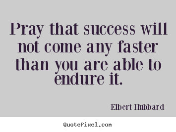 Make personalized picture quotes about success - Pray that success will not come any faster than you are..