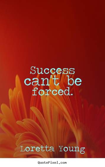 Loretta Young picture quotes - Success can't be forced. - Success quotes